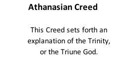 Athanasian Creed  This Creed sets forth an explanation of the Trinity, or the Triune God.